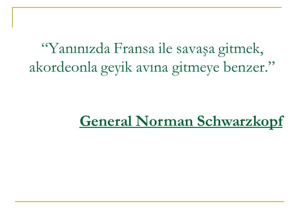 Yanınızda Fransa ile savaşa gitmek, akordeonla geyik avına gitmeye benzer. General Norman Schwarzkopf