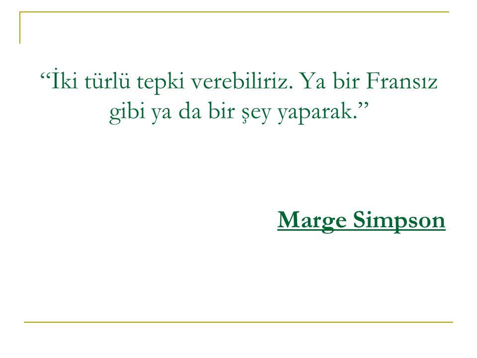İki türlü tepki verebiliriz. Ya bir Fransız gibi ya da bir şey yaparak. Marge Simpson