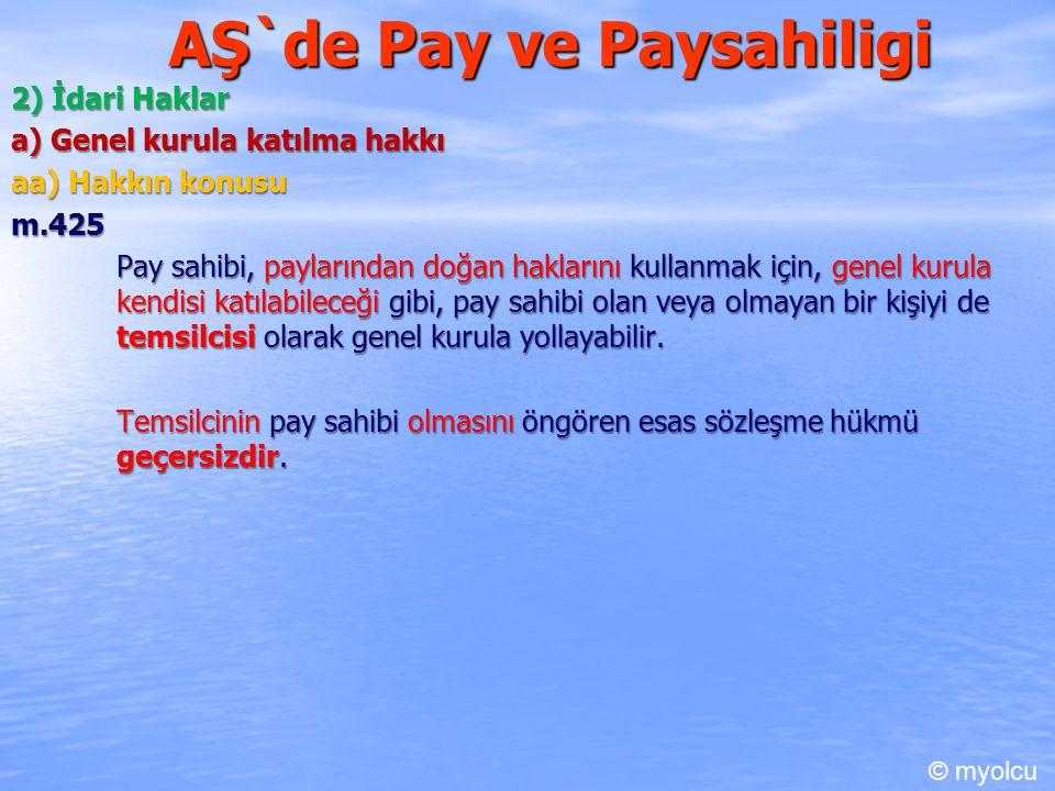 AŞ`de Pay ve Paysahiligi 2) İdari Haklar a) Genel kurula katılma hakkı aa) Hakkın konusu m.425 Pay sahibi, paylarından doğan haklarını kullanmak için, genel kurula kendisi katılabileceği gibi, pay sahibi olan veya olmayan bir kişiyi de temsilcisi olarak genel kurula yollayabilir.