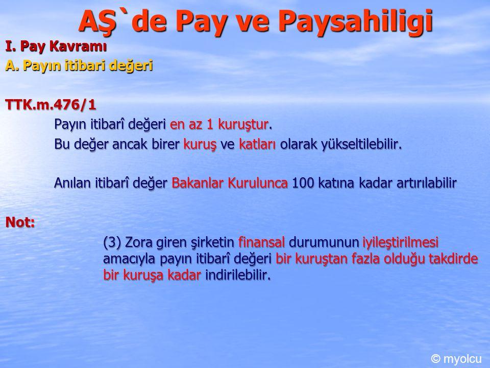 AŞ`de Pay ve Paysahiligi I. Pay Kavramı A. Payın itibari değeri TTK.m.476/1 Payın itibarî değeri en az 1 kuruştur. Bu değer ancak birer kuruş ve katla