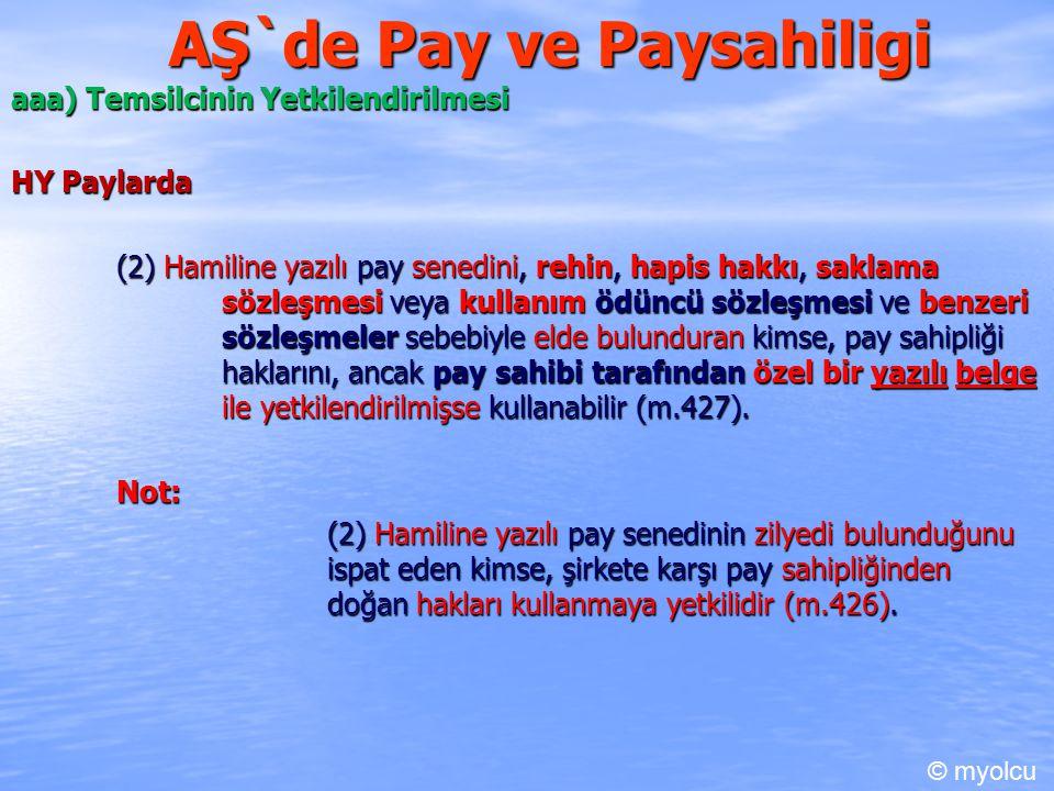 AŞ`de Pay ve Paysahiligi aaa) Temsilcinin Yetkilendirilmesi HY Paylarda HY Paylarda (2) Hamiline yazılı pay senedini, rehin, hapis hakkı, saklama sözleşmesi veya kullanım ödüncü sözleşmesi ve benzeri sözleşmeler sebebiyle elde bulunduran kimse, pay sahipliği haklarını, ancak pay sahibi tarafından özel bir yazılı belge ile yetkilendirilmişse kullanabilir (m.427).