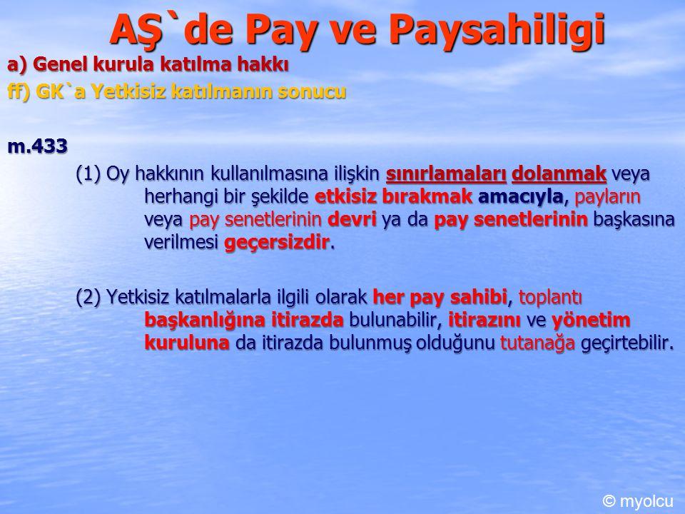 AŞ`de Pay ve Paysahiligi a) Genel kurula katılma hakkı ff) GK`a Yetkisiz katılmanın sonucu m.433 m.433 (1) Oy hakkının kullanılmasına ilişkin sınırlamaları dolanmak veya herhangi bir şekilde etkisiz bırakmak amacıyla, payların veya pay senetlerinin devri ya da pay senetlerinin başkasına verilmesi geçersizdir.