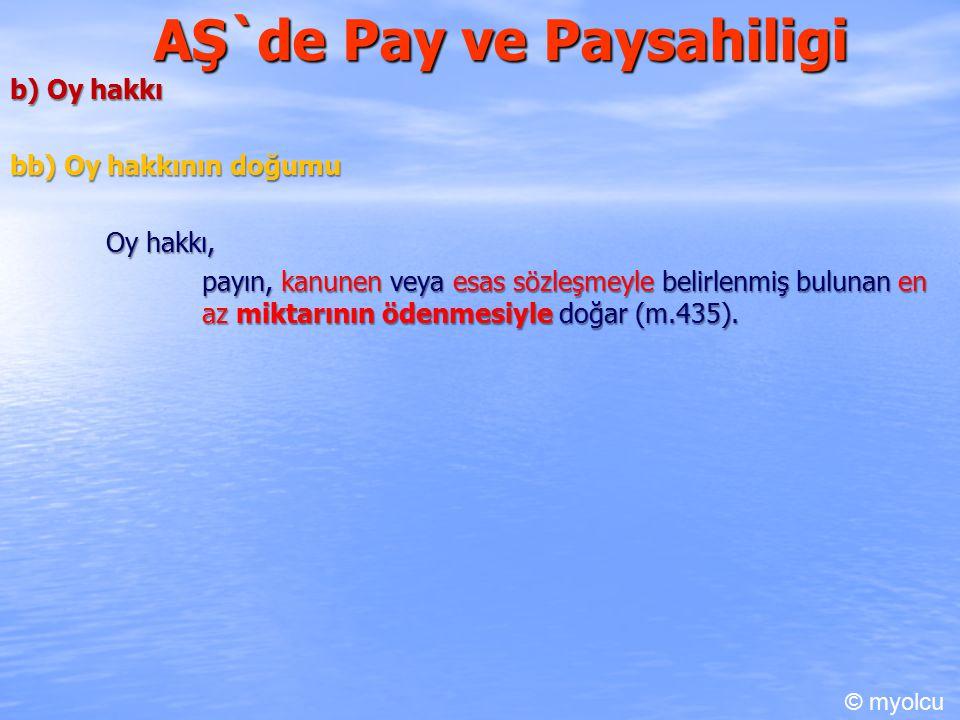 AŞ`de Pay ve Paysahiligi b) Oy hakkı bb) Oy hakkının doğumu Oy hakkı, payın, kanunen veya esas sözleşmeyle belirlenmiş bulunan en az miktarının ödenmesiyle doğar (m.435).