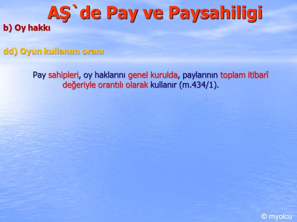 AŞ`de Pay ve Paysahiligi b) Oy hakkı dd) Oyun kullanım oranı Pay sahipleri, oy haklarını genel kurulda, paylarının toplam itibarî değeriyle orantılı olarak kullanır (m.434/1).