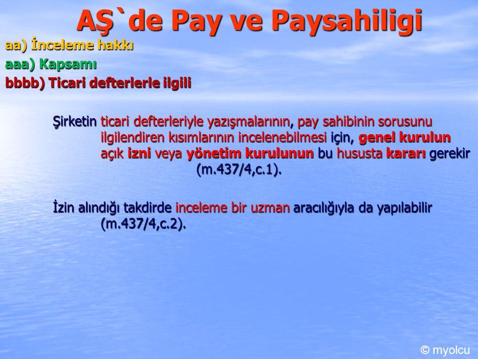 AŞ`de Pay ve Paysahiligi aa) İnceleme hakkı aaa) Kapsamı bbbb) Ticari defterlerle ilgili Şirketin ticari defterleriyle yazışmalarının, pay sahibinin sorusunu ilgilendiren kısımlarının incelenebilmesi için, genel kurulun açık izni veya yönetim kurulunun bu hususta kararı gerekir (m.437/4,c.1).