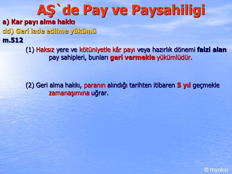 AŞ`de Pay ve Paysahiligi a) Kar payı alma hakkı dd) Geri iade edilme yükümü m.512 (1) Haksız yere ve kötüniyetle kâr payı veya hazırlık dönemi faizi alan pay sahipleri, bunları geri vermekle yükümlüdür.