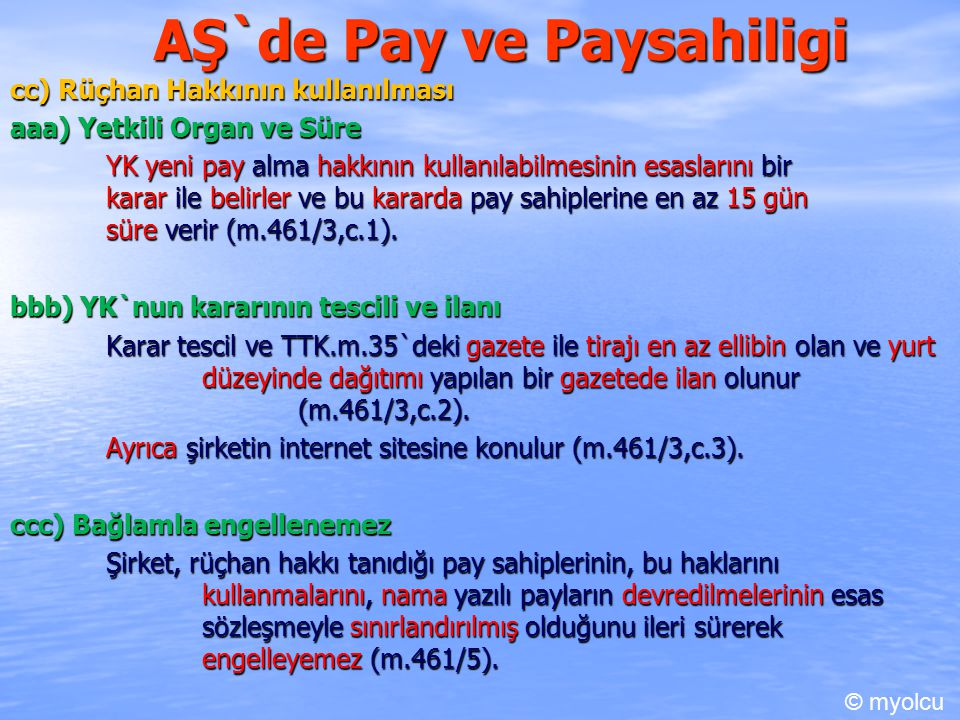 AŞ`de Pay ve Paysahiligi cc) Rüçhan Hakkının kullanılması aaa) Yetkili Organ ve Süre YK yeni pay alma hakkının kullanılabilmesinin esaslarını bir karar ile belirler ve bu kararda pay sahiplerine en az 15 gün süre verir (m.461/3,c.1).