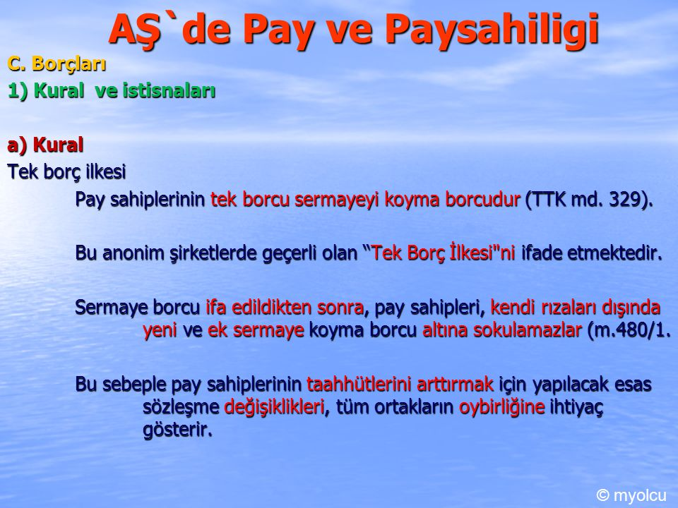 AŞ`de Pay ve Paysahiligi C. Borçları 1) Kural ve istisnaları a) Kural Tek borç ilkesi Pay sahiplerinin tek borcu sermayeyi koyma borcudur (TTK md. 329