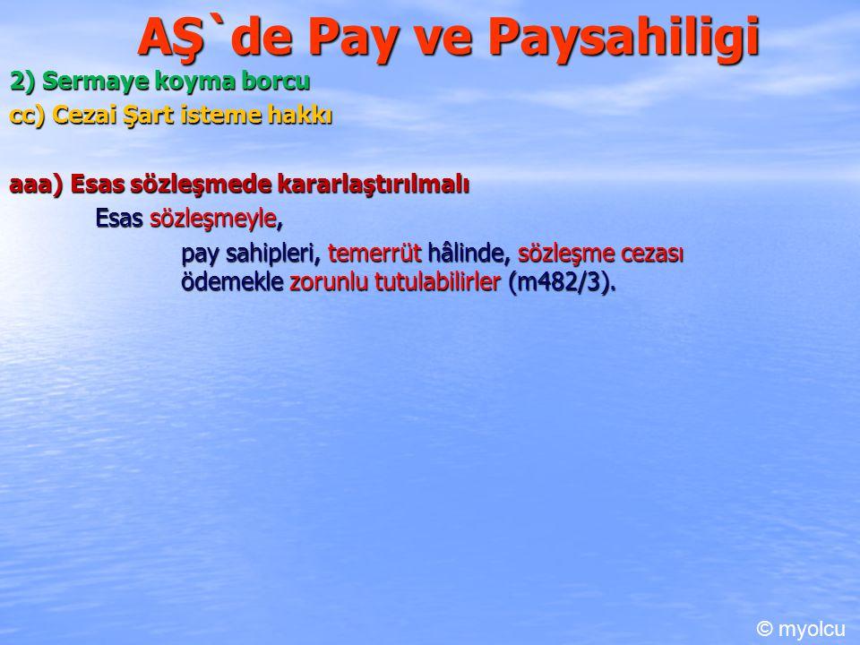 AŞ`de Pay ve Paysahiligi 2) Sermaye koyma borcu cc) Cezai Şart isteme hakkı aaa) Esas sözleşmede kararlaştırılmalı Esas sözleşmeyle, pay sahipleri, temerrüt hâlinde, sözleşme cezası ödemekle zorunlu tutulabilirler (m482/3).