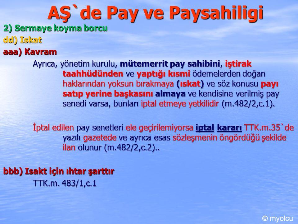 AŞ`de Pay ve Paysahiligi 2) Sermaye koyma borcu dd) Iskat aaa) Kavram Ayrıca, yönetim kurulu, mütemerrit pay sahibini, iştirak taahhüdünden ve yaptığı kısmi ödemelerden doğan haklarından yoksun bırakmaya (ıskat) ve söz konusu payı satıp yerine başkasını almaya ve kendisine verilmiş pay senedi varsa, bunları iptal etmeye yetkilidir (m.482/2,c.1).