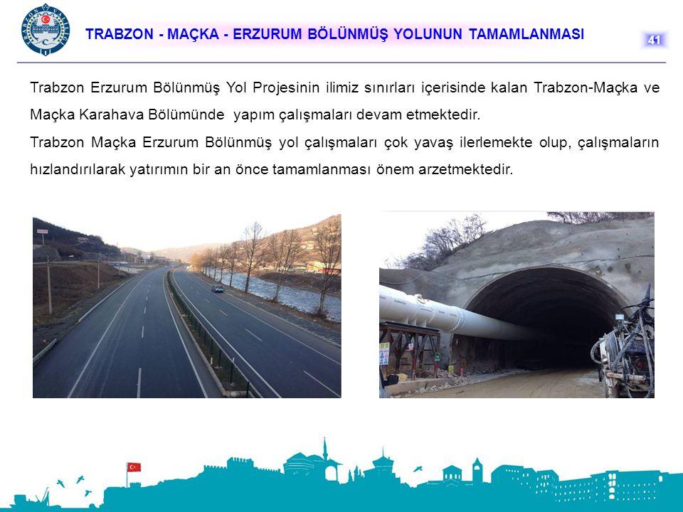 TRABZON - MAÇKA - ERZURUM BÖLÜNMÜŞ YOLUNUN TAMAMLANMASI 41 Trabzon Erzurum Bölünmüş Yol Projesinin ilimiz sınırları içerisinde kalan Trabzon-Maçka ve