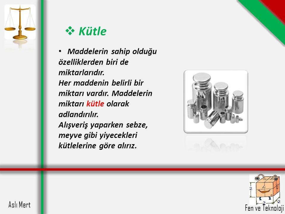 Aslı Mert Fen ve Teknoloji  Kütle Kütle ölçüsü birimi olarak bazı maddeler için kilogram, bazı maddeler için gram birimi kullanılmaktadır.