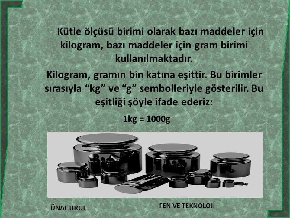 ÜNAL URUL FEN VE TEKNOLOJİ Kütle ölçüsü birimi olarak bazı maddeler için kilogram, bazı maddeler için gram birimi kullanılmaktadır.