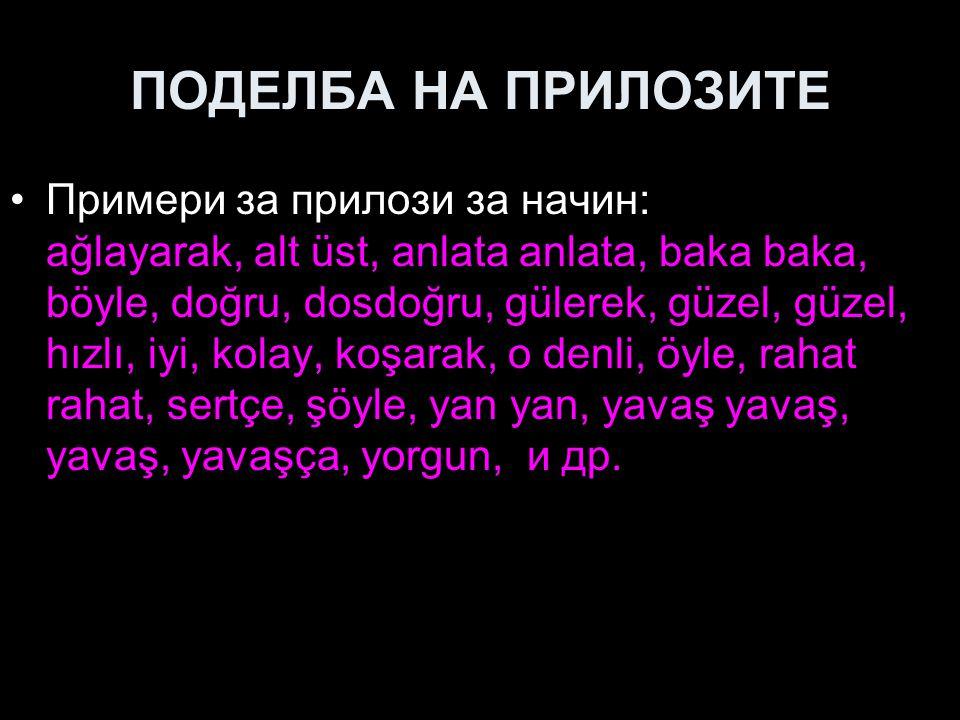 ПОДЕЛБА НА ПРИЛОЗИТЕ Примери за прилози за начин: ağlayarak, alt üst, anlata anlata, baka baka, böyle, doğru, dosdoğru, gülerek, güzel, güzel, hızlı, iyi, kolay, koşarak, o denli, öyle, rahat rahat, sertçe, şöyle, yan yan, yavaş yavaş, yavaş, yavaşça, yorgun, и др.