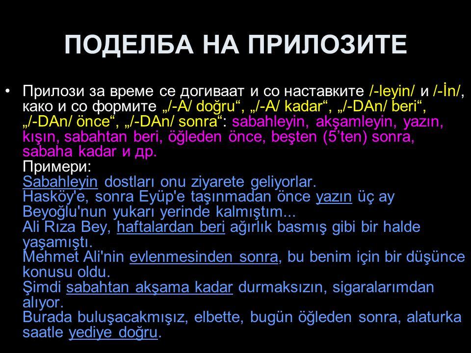 """ПОДЕЛБА НА ПРИЛОЗИТЕ Прилози за време се догиваат и со наставките /-leyin/ и /-İn/, како и со формите """"/-A/ doğru"""", """"/-A/ kadar"""", """"/-DAn/ beri"""", """"/-DA"""