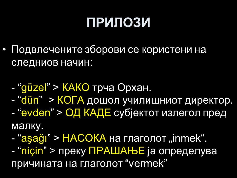 """ПРИЛОЗИ Подвлечените зборови се користени на следниов начин: - """"güzel"""" > КАКО трча Орхан. - """"dün"""" > КОГА дошол училишниот директор. - """"evden"""" > ОД КАД"""