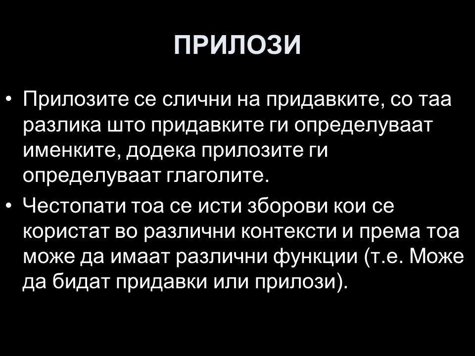 "ПОДЕЛБА НА ПРИЛОЗИТЕ Прилози за време се догиваат и со наставките /-leyin/ и /-İn/, како и со формите ""/-A/ doğru , ""/-A/ kadar , ""/-DAn/ beri , ""/-DAn/ önce , ""/-DAn/ sonra : sabahleyin, akşamleyin, yazın, kışın, sabahtan beri, öğleden önce, beşten (5'ten) sonra, sabaha kadar и др."