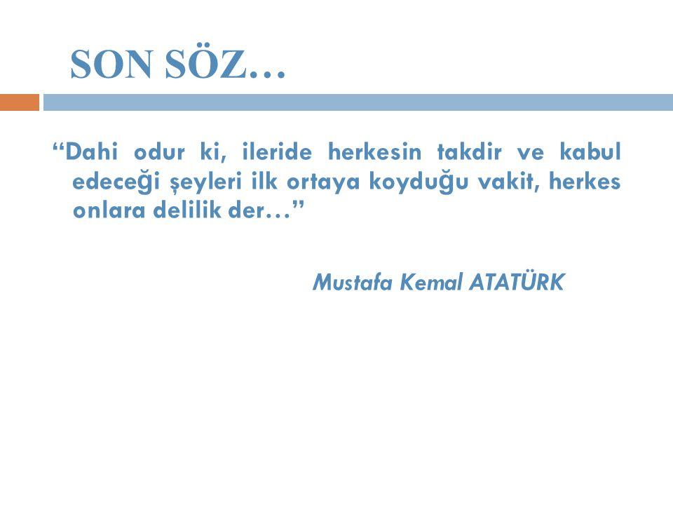 """SON SÖZ… """"Dahi odur ki, ileride herkesin takdir ve kabul edece ğ i şeyleri ilk ortaya koydu ğ u vakit, herkes onlara delilik der…"""" Mustafa Kemal ATATÜ"""
