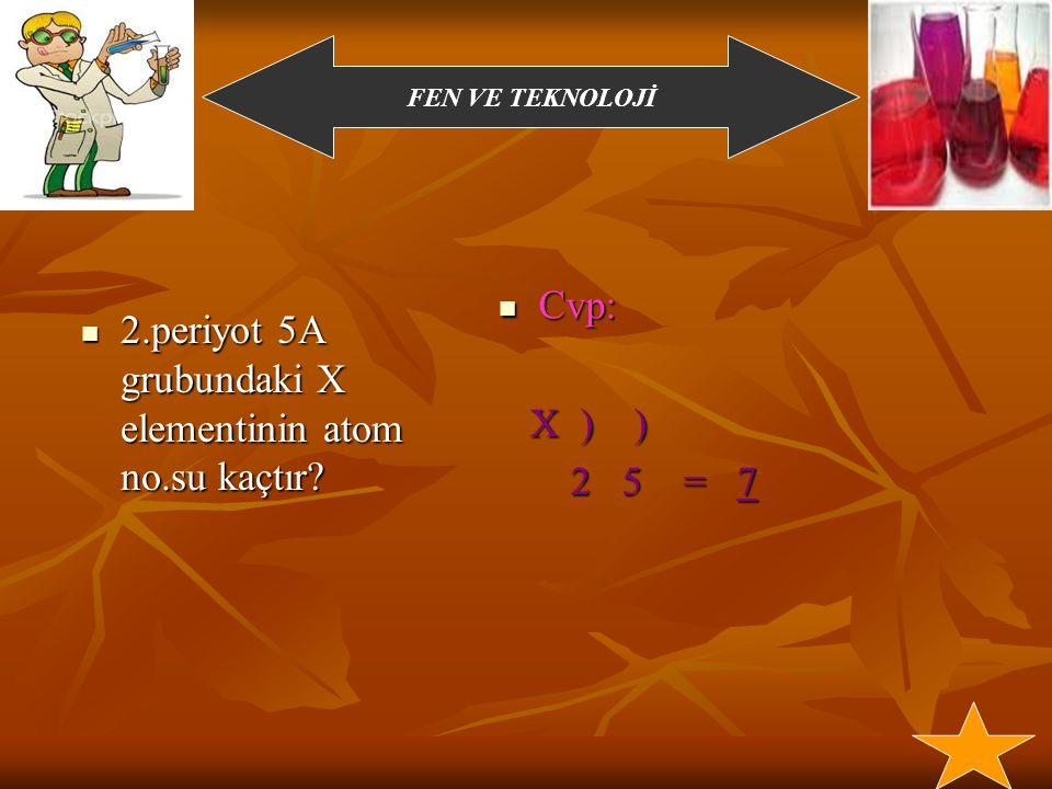 FEN VE TEKNOLOJİ Örnek sorular: 1) Atom numarası 23 olan x elementinin e dağılımın ve grup,periyot numaralarını bulunuz.