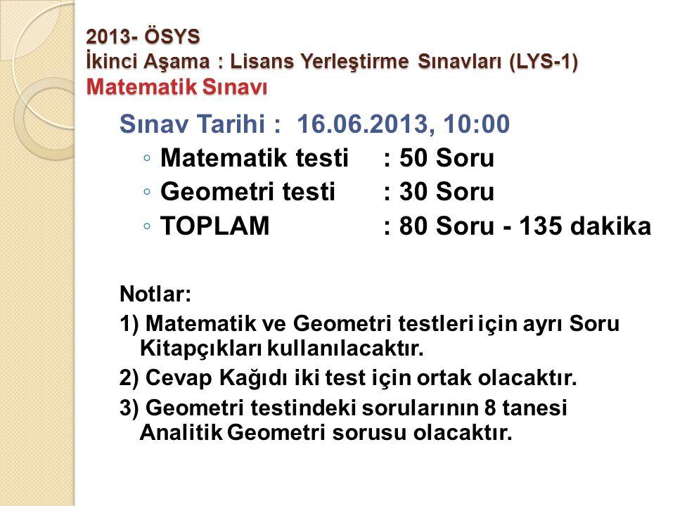 2013- ÖSYS İkinci Aşama : Lisans Yerleştirme Sınavları (LYS-1) Matematik Sınavı Sınav Tarihi : 16.06.2013, 10:00 ◦ Matematik testi : 50 Soru ◦ Geometri testi : 30 Soru ◦ TOPLAM : 80 Soru - 135 dakika Notlar: 1) Matematik ve Geometri testleri için ayrı Soru Kitapçıkları kullanılacaktır.