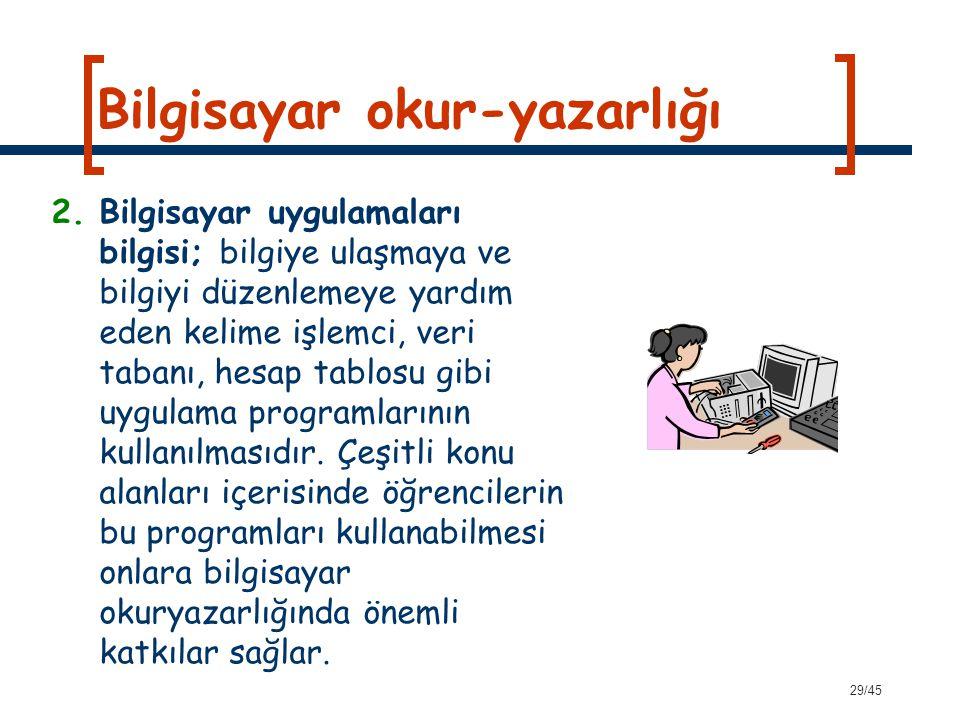29/45 Bilgisayar okur-yazarlığı 2.Bilgisayar uygulamaları bilgisi; bilgiye ulaşmaya ve bilgiyi düzenlemeye yardım eden kelime işlemci, veri tabanı, he