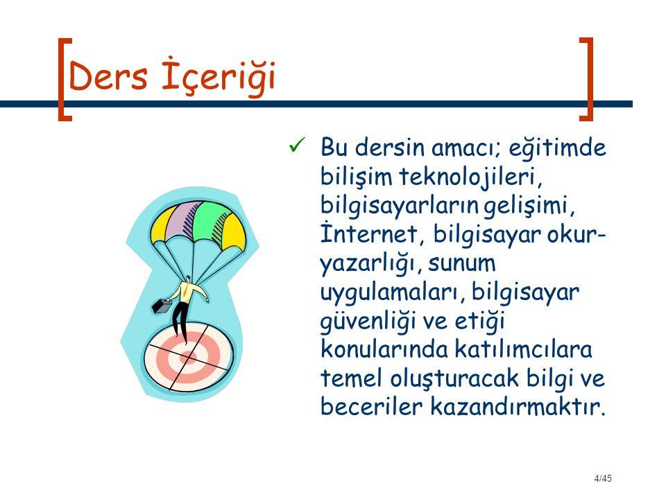 4/45 Ders İçeriği Bu dersin amacı; eğitimde bilişim teknolojileri, bilgisayarların gelişimi, İnternet, bilgisayar okur- yazarlığı, sunum uygulamaları,