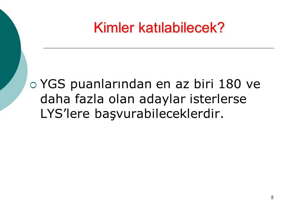 8 Kimler katılabilecek?  YGS puanlarından en az biri 180 ve daha fazla olan adaylar isterlerse LYS'lere başvurabileceklerdir.
