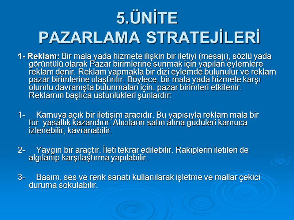 5.ÜNİTE PAZARLAMA STRATEJİLERİ 1- Reklam: Bir mala yada hizmete ilişkin bir iletiyi (mesajı), sözlü yada görüntülü olarak Pazar birimlerine sunmak içi