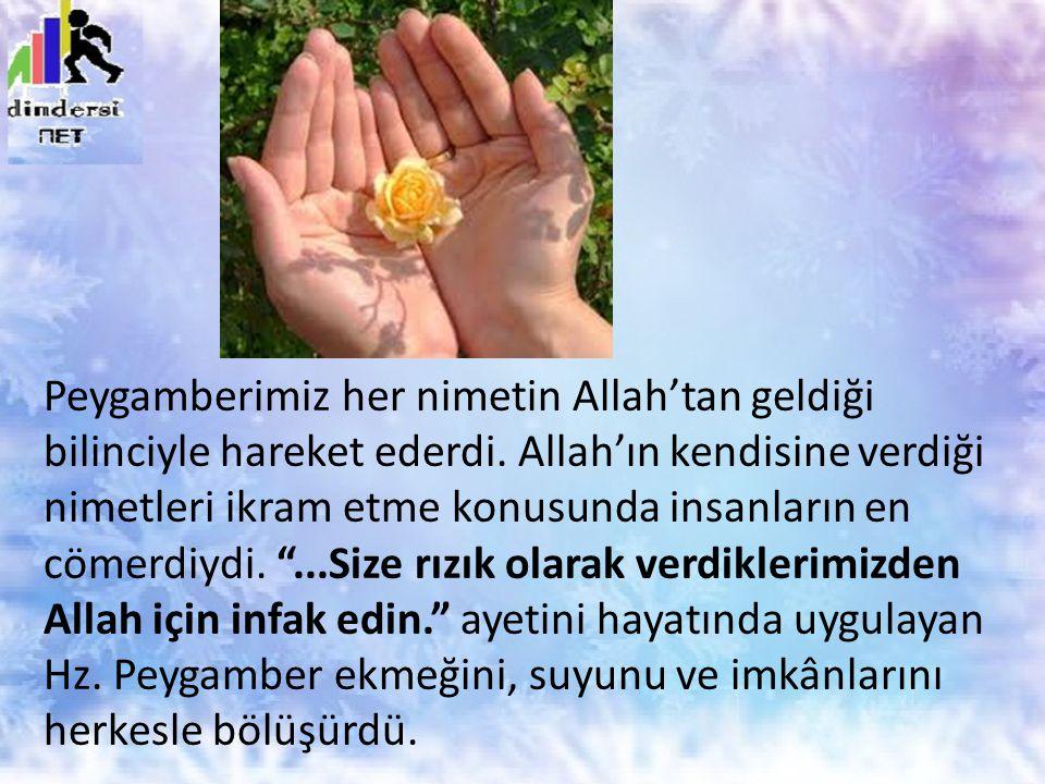 Peygamberimiz her nimetin Allah'tan geldiği bilinciyle hareket ederdi. Allah'ın kendisine verdiği nimetleri ikram etme konusunda insanların en cömerdi