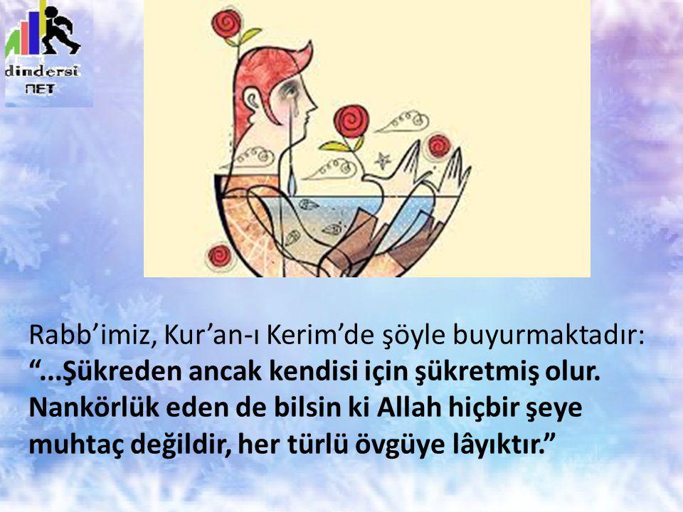 """Rabb'imiz, Kur'an-ı Kerim'de şöyle buyurmaktadır: """"...Şükreden ancak kendisi için şükretmiş olur. Nankörlük eden de bilsin ki Allah hiçbir şeye muhtaç"""