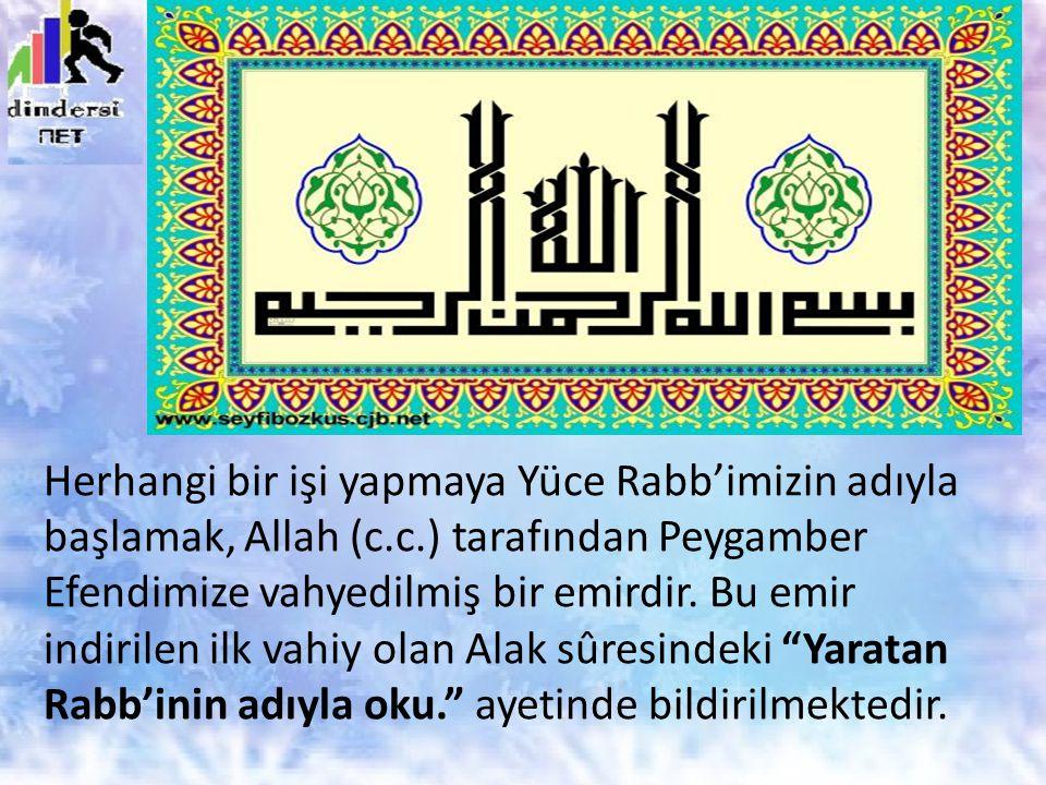 Herhangi bir işi yapmaya Yüce Rabb'imizin adıyla başlamak, Allah (c.c.) tarafından Peygamber Efendimize vahyedilmiş bir emirdir. Bu emir indirilen ilk