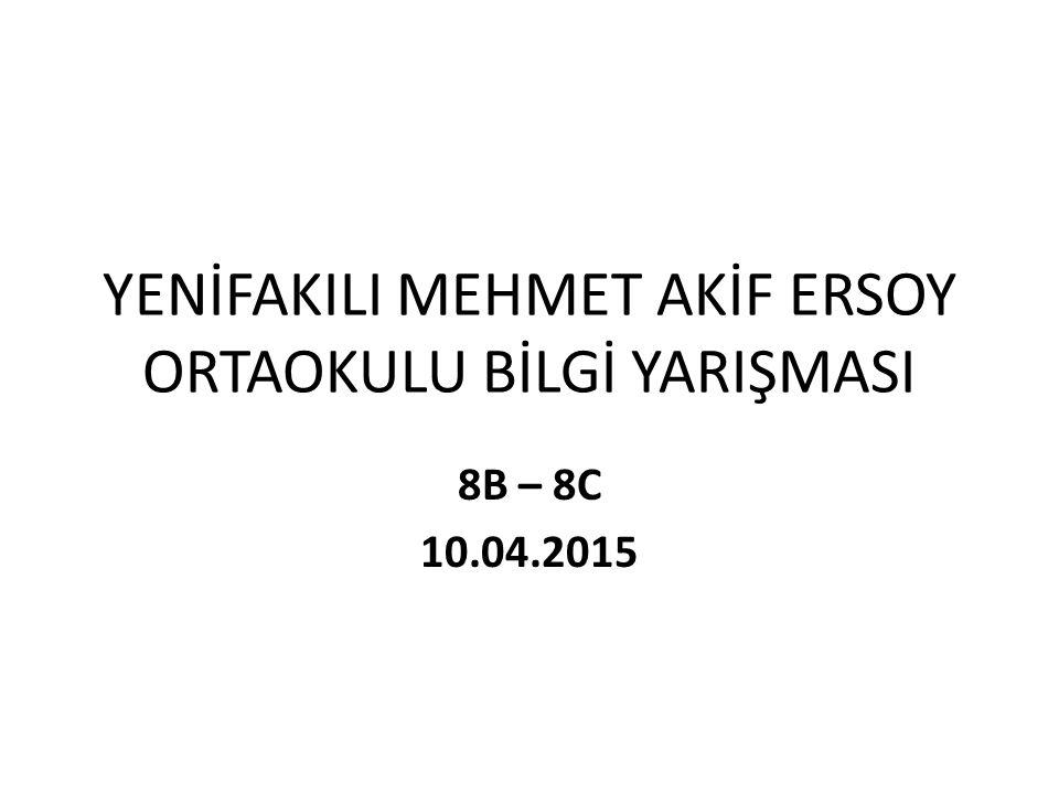 YENİFAKILI MEHMET AKİF ERSOY ORTAOKULU BİLGİ YARIŞMASI 8B – 8C 10.04.2015