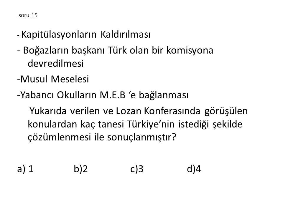 soru 15 - Kapitülasyonların Kaldırılması - Boğazların başkanı Türk olan bir komisyona devredilmesi -Musul Meselesi -Yabancı Okulların M.E.B 'e bağlanması Yukarıda verilen ve Lozan Konferasında görüşülen konulardan kaç tanesi Türkiye'nin istediği şekilde çözümlenmesi ile sonuçlanmıştır.
