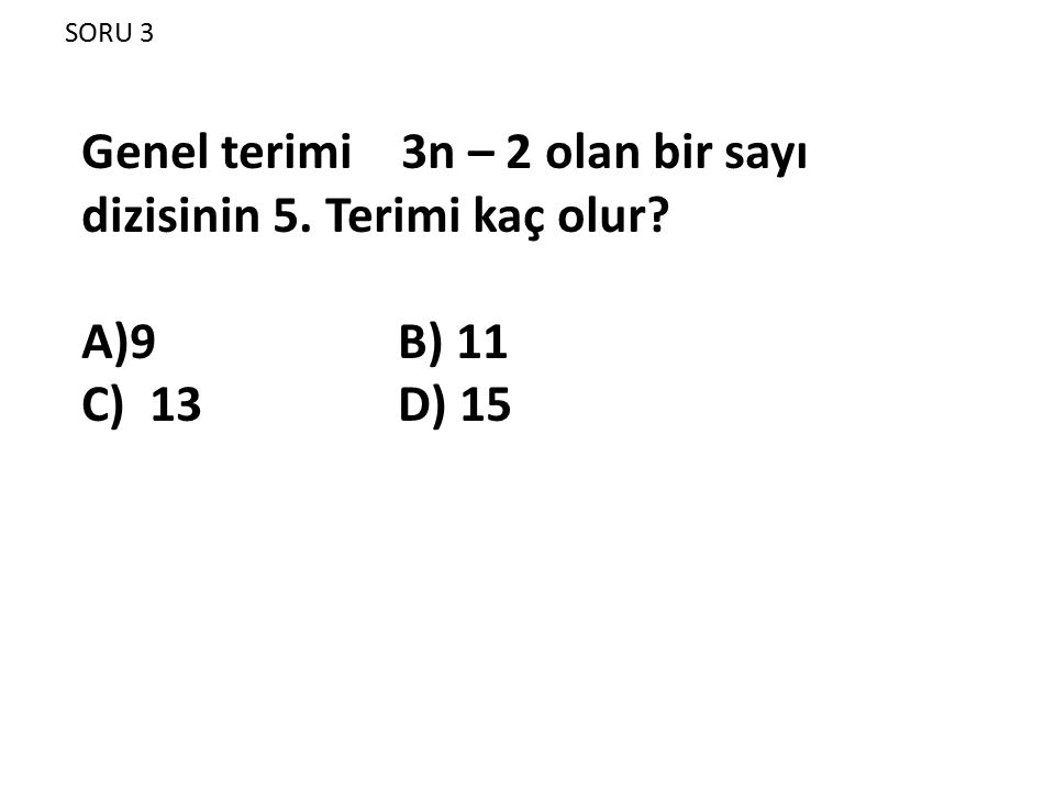 SORU 3 Genel terimi 3n – 2 olan bir sayı dizisinin 5. Terimi kaç olur? A)9 B) 11 C) 13 D) 15