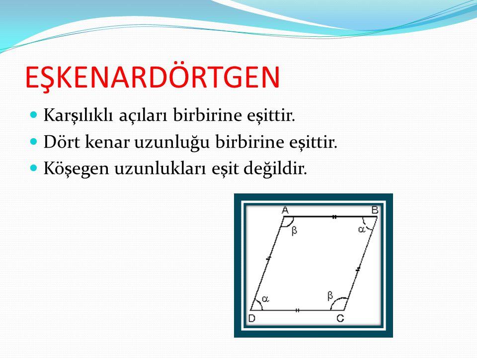 EŞKENARDÖRTGEN Karşılıklı açıları birbirine eşittir. Dört kenar uzunluğu birbirine eşittir. Köşegen uzunlukları eşit değildir.