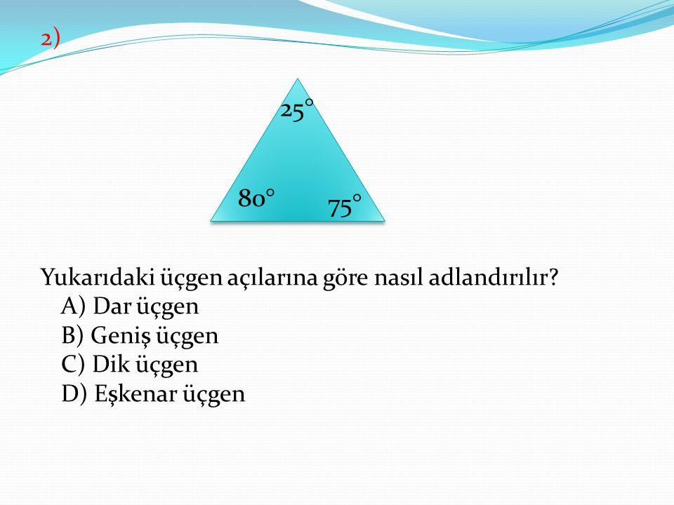 2) Yukarıdaki üçgen açılarına göre nasıl adlandırılır? A) Dar üçgen B) Geniş üçgen C) Dik üçgen D) Eşkenar üçgen 80° 75° 25°