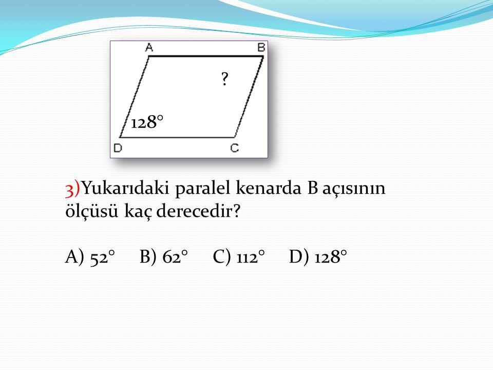 128° ? 3)Yukarıdaki paralel kenarda B açısının ölçüsü kaç derecedir? A) 52° B) 62° C) 112° D) 128°