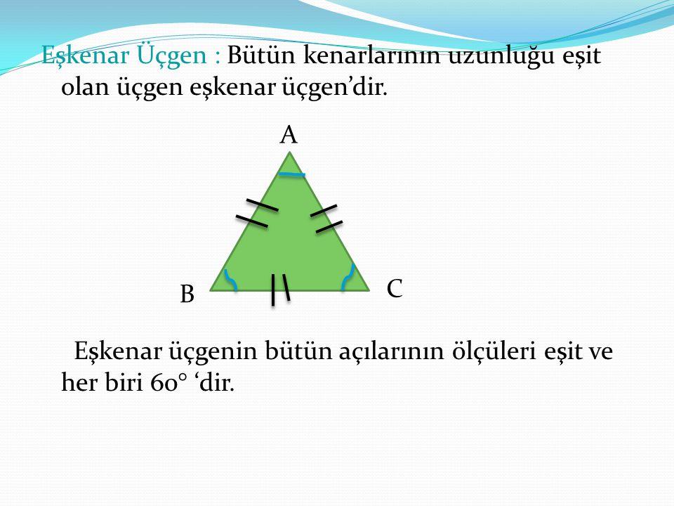 Eşkenar Üçgen : Bütün kenarlarının uzunluğu eşit olan üçgen eşkenar üçgen'dir. Eşkenar üçgenin bütün açılarının ölçüleri eşit ve her biri 60° 'dir. B