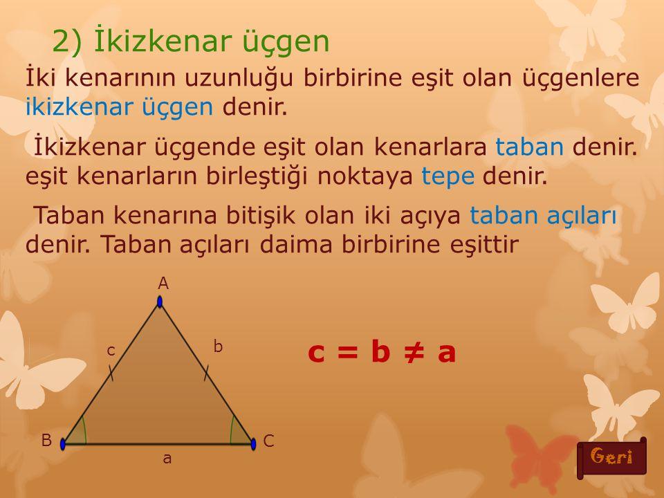 a) Kenarlarına Göre Üçgenler Üç kenarının uzunluğu birbirine eşit olan üçgenlere eşkenar üçgen denir Eşkenar üçgende üç açının ölçümü birbirine eşittir bu açıların her biri 60 0 'dir 1) Eşkenar üçgen c=b=a a b c A B C a) Kenarlarına göre üçgenler Geri