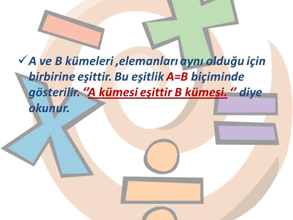 A ve B kümeleri,elemanları aynı olduğu için birbirine eşittir. Bu eşitlik A=B biçiminde gösterilir. ''A kümesi eşittir B kümesi. '' diye okunur.
