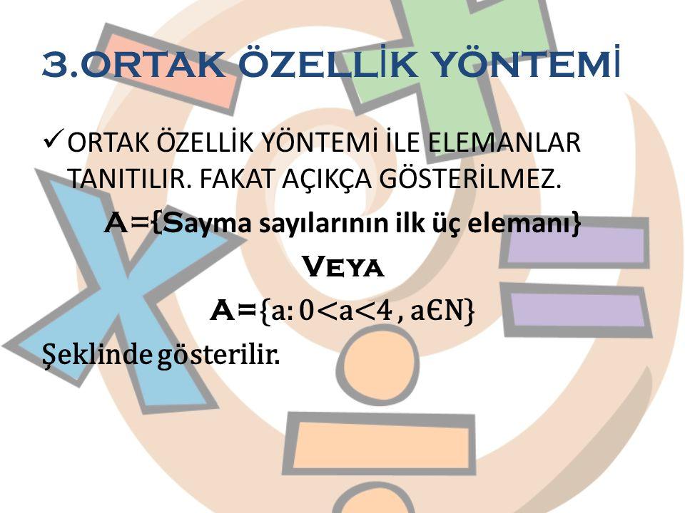 3.ORTAK ÖZELL İ K YÖNTEM İ ORTAK ÖZELLİK YÖNTEMİ İLE ELEMANLAR TANITILIR. FAKAT AÇIKÇA GÖSTERİLMEZ. A={S ayma sayılarının ilk üç elemanı} Veya A= {a: