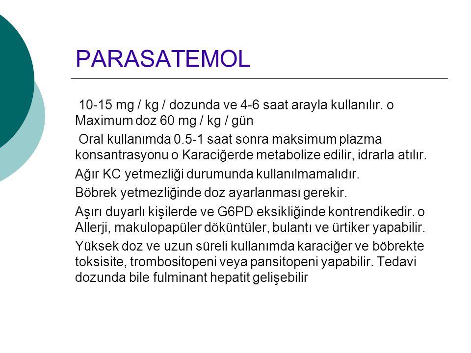 PARASATEMOL 10-15 mg / kg / dozunda ve 4-6 saat arayla kullanılır. o Maximum doz 60 mg / kg / gün Oral kullanımda 0.5-1 saat sonra maksimum plazma kon