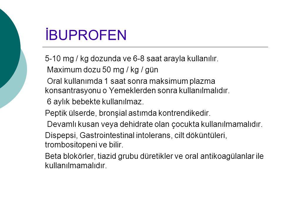 İBUPROFEN 5-10 mg / kg dozunda ve 6-8 saat arayla kullanılır. Maximum dozu 50 mg / kg / gün Oral kullanımda 1 saat sonra maksimum plazma konsantrasyon