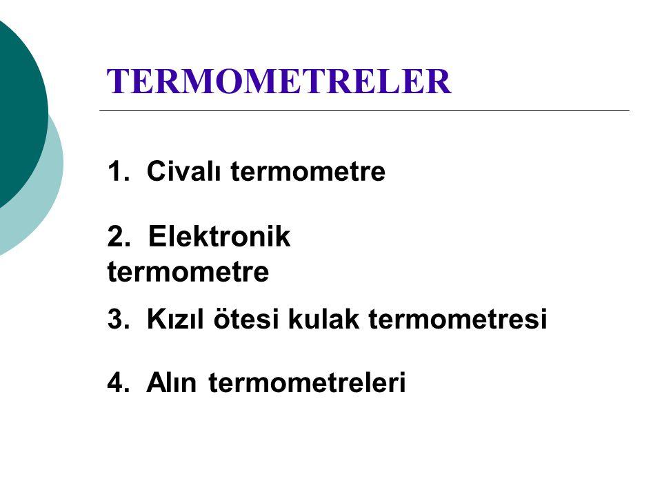 TERMOMETRELER 1. Civalı termometre 2. Elektronik termometre 3. Kızıl ötesi kulak termometresi 4. Alın termometreleri