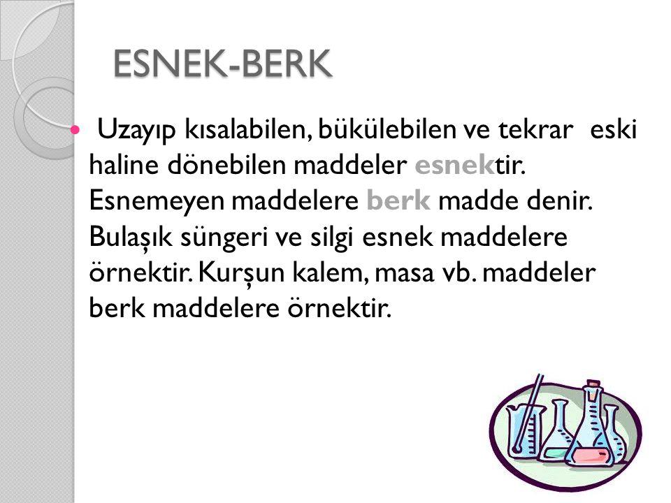 ESNEK-BERK Uzayıp kısalabilen, bükülebilen ve tekrar eski haline dönebilen maddeler esnektir. Esnemeyen maddelere berk madde denir. Bulaşık süngeri ve