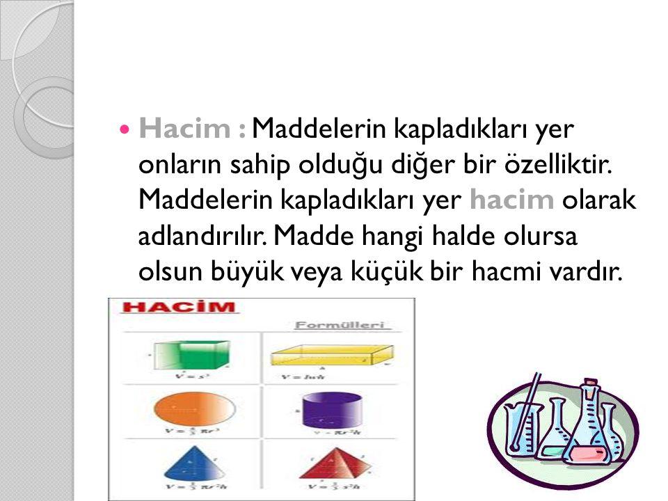 Hacim : Maddelerin kapladıkları yer onların sahip oldu ğ u di ğ er bir özelliktir. Maddelerin kapladıkları yer hacim olarak adlandırılır. Madde hangi