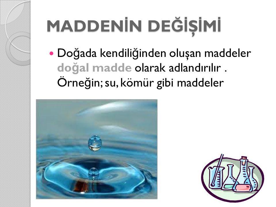 MADDEN İ N DE Ğİ Ş İ M İ Do ğ ada kendili ğ inden oluşan maddeler do ğ al madde olarak adlandırılır. Örne ğ in; su, kömür gibi maddeler