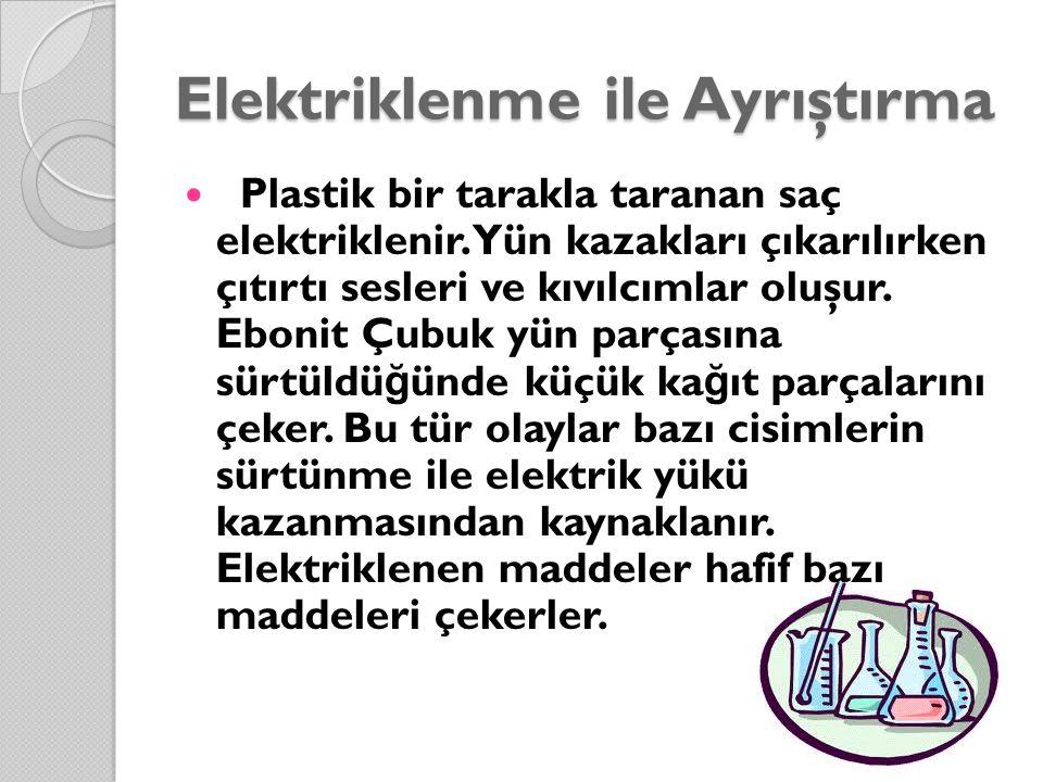 Elektriklenme ile Ayrıştırma Plastik bir tarakla taranan saç elektriklenir. Yün kazakları çıkarılırken çıtırtı sesleri ve kıvılcımlar oluşur. Ebonit Ç