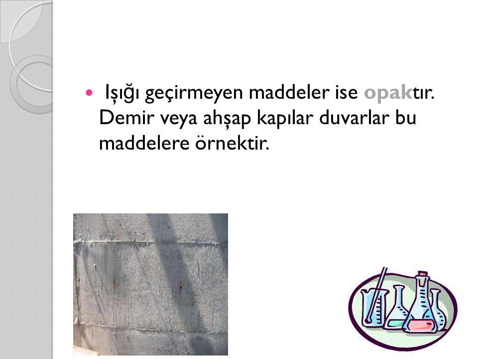 Işı ğ ı geçirmeyen maddeler ise opaktır. Demir veya ahşap kapılar duvarlar bu maddelere örnektir.