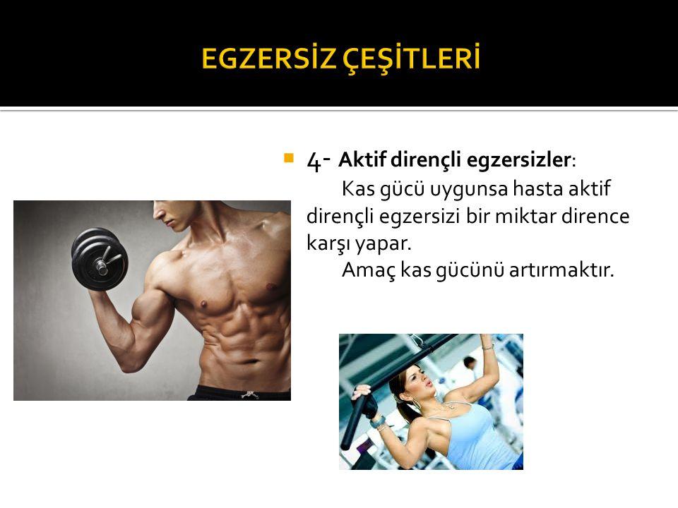  4- Aktif dirençli egzersizler: Kas gücü uygunsa hasta aktif dirençli egzersizi bir miktar dirence karşı yapar. Amaç kas gücünü artırmaktır.